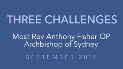 Three Challenges – Most Rev Anthony Fisher OP